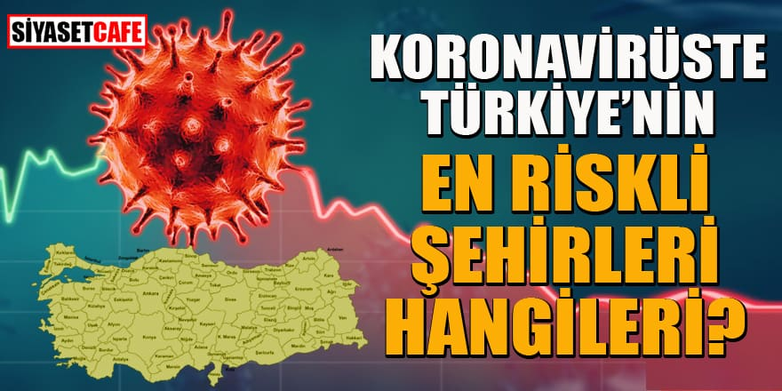 Koronavirüste Türkiye'nin hangi şehirleri daha riskli?