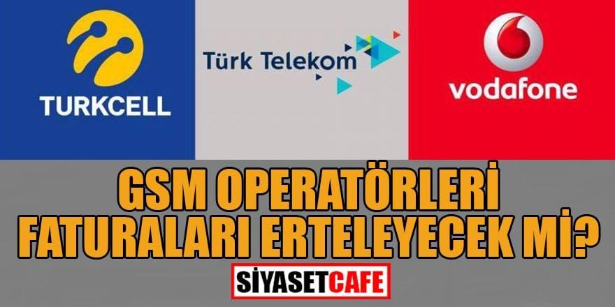 GSM Operatörleri (Turkcell, Türk Telekom, Vodafone) faturaları erteleyecek mi?