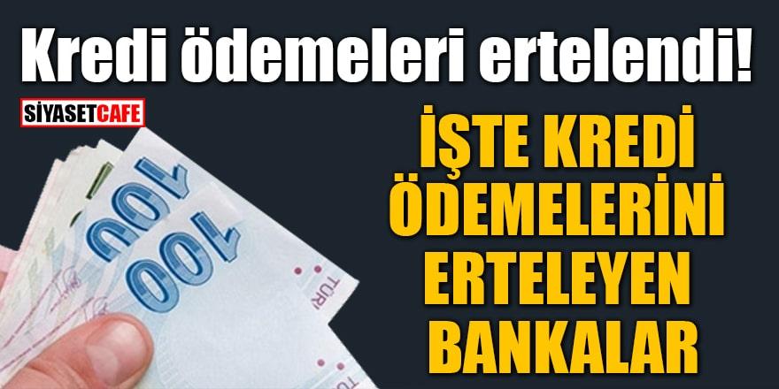 Kredi ödemeleri ertelendi! İşte kredi ödemelerini erteleyen bankalar
