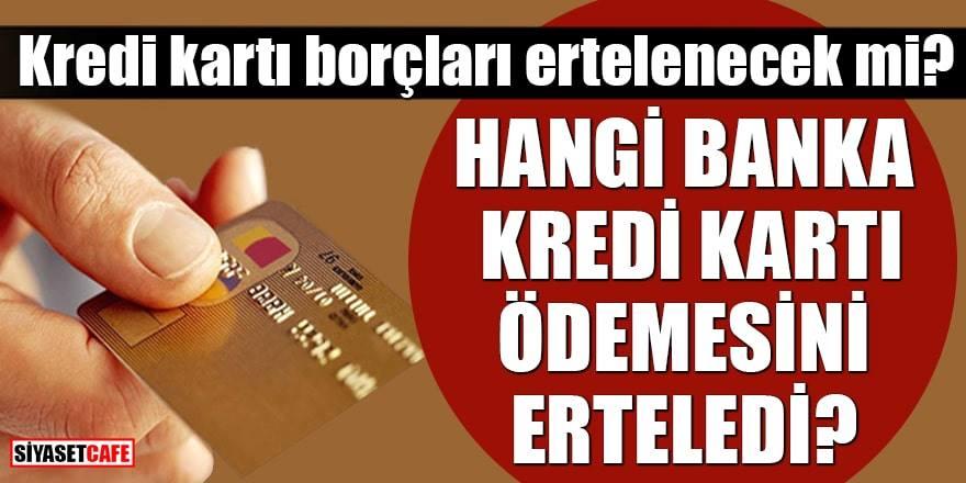 Kredi kartı borçları ertelenecek mi, Hangi banka kredi kartı ödemesini erteledi?