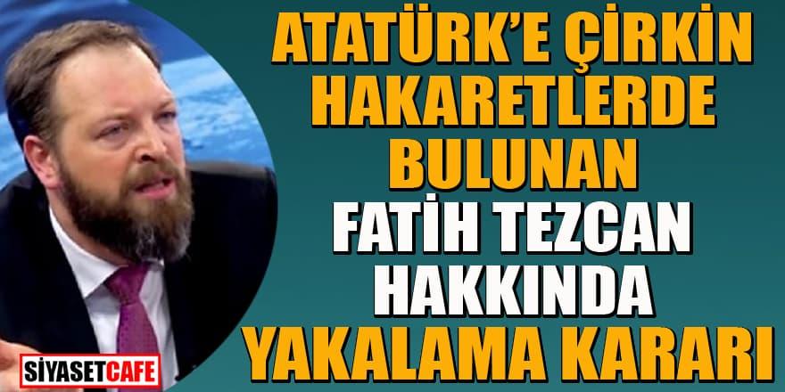 Atatürk'e çirkin hakaretlerde bulunan Fatih Tezcan halkında yakalama kararı