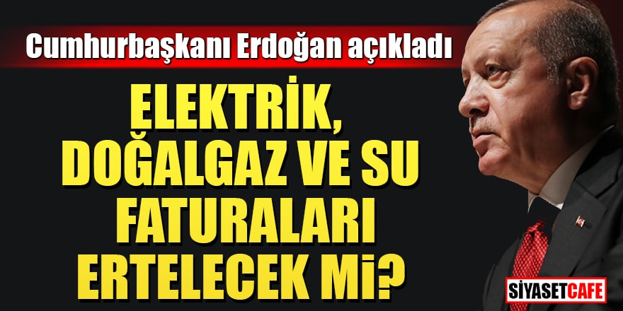 Cumhurbaşkanı Erdoğan açıkladı: Elektrik, doğalgaz ve su faturaları ertelenecek mi?