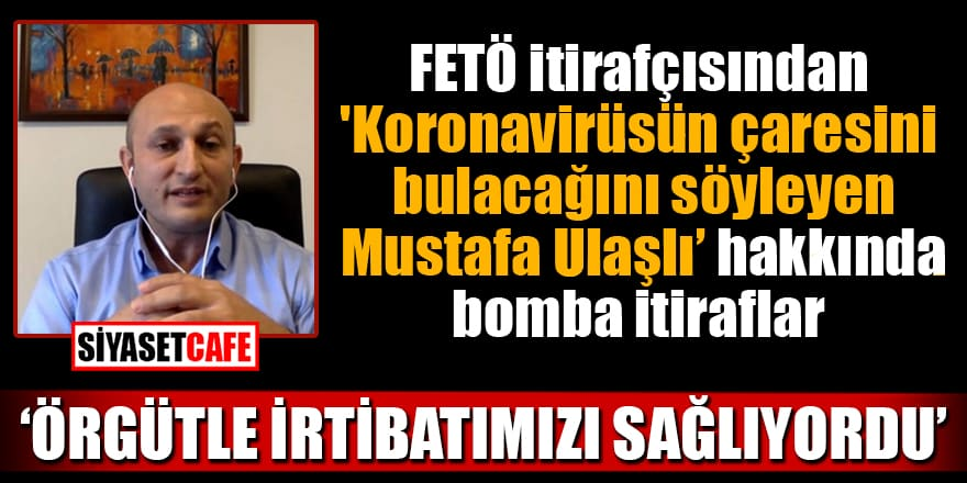 FETÖ itirafçısı: 'Koronavirüsün çaresini bulacağını söyleyen Mustafa Ulaşlı örgütle irtibatımızı sağlıyordu'