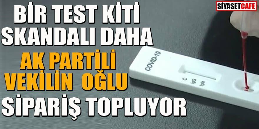 Bir test kiti skandalı daha: AK Partili vekilin oğlu sipariş topluyor