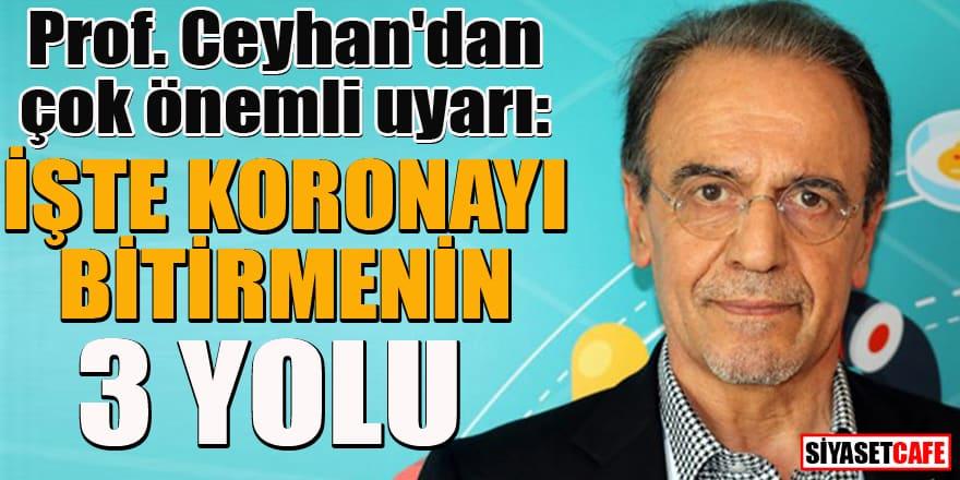Prof. Ceyhan'dan çok önemli uyarı: İşte koronayı bitirmenin 3 yolu