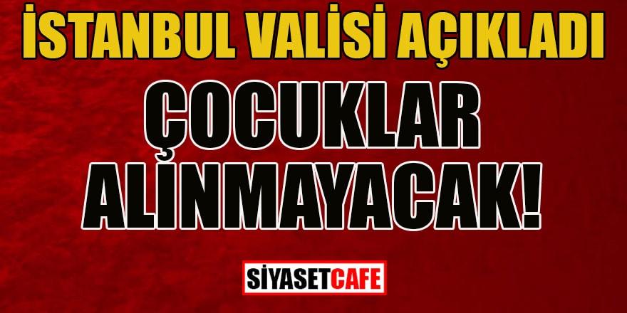 """İstanbul valisi açıkladı: """"Çocuklar alınmayacak!"""""""