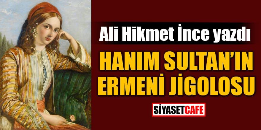 Ali Hikmet İnce yazdı: Hanım Sultan'ın Ermeni Jigolosu
