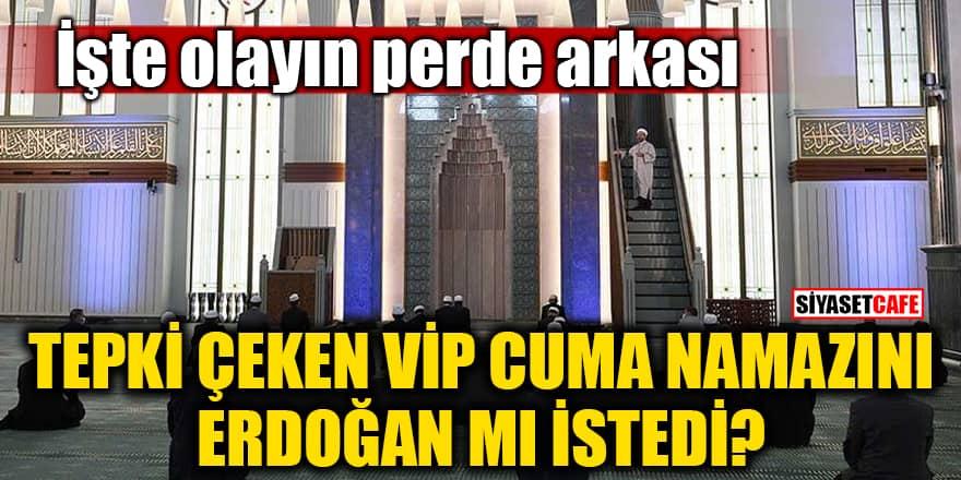 Tepki çeken VİP Cuma namazını Erdoğan mı istedi? İşte olayın perde arkası