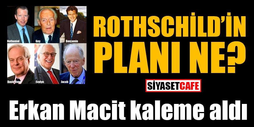 Erkan Macit yazdı: Rothschild'in planı ne?
