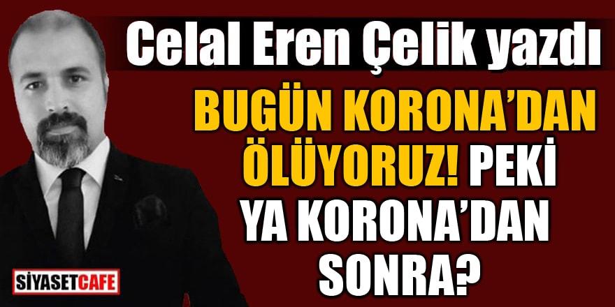 Celal Eren Çelik yazdı: Bugün Korona'dan ölüyoruz! Peki ya Korona'dan sonra?