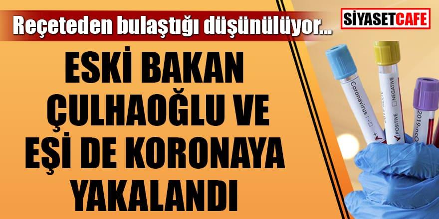 Eski bakan Çulhaoğlu ve eşi koronavirüse yakalandı!