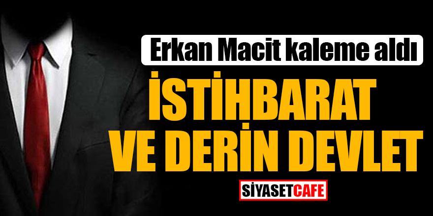 Erkan Macit kaleme aldı: İstihbarat ve Derin Devlet