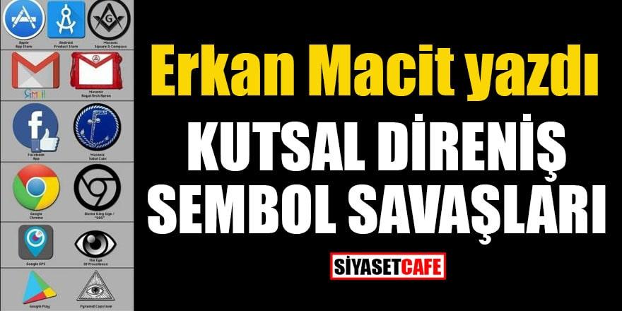 Erkan Macit yazdı: Kutsal direniş Sembol savaşları