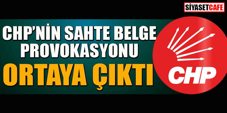 CHP'nin sahte belge provokasyonu ortaya çıktı
