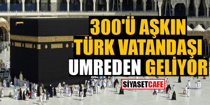 300'ü aşkın Türk vatandaşı daha umreden geliyor!