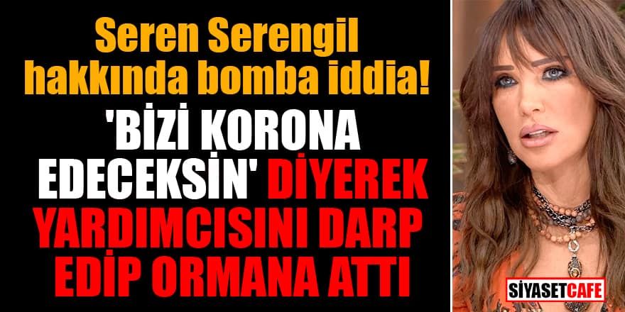 Seren Serengil hakkında bomba iddia! 'Bizi korona edeceksin' diyerek yardımcısını darp edip ormana attı