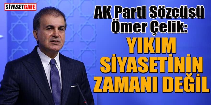 AK Parti Sözcüsü Çelik: Yıkım siyasetinin zamanı değil