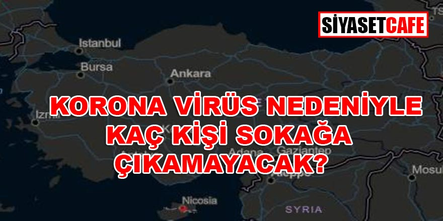 Türkiye'de Covid-19 nedeniyle kaç kişi sokağa çıkamayacak?