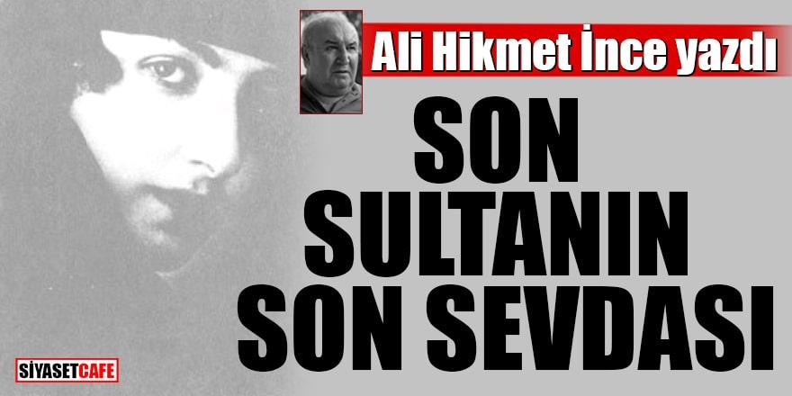 Ali Hikmet İnce yazdı:Son Sultanın Son Sevdası