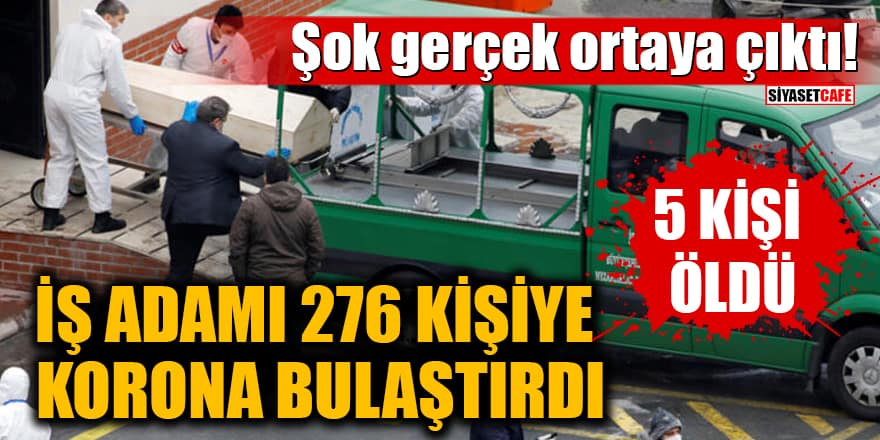 Şok gerçek ortaya çıktı! İş adamı 276 kişiye korona bulaştırdı, 5 kişi öldü