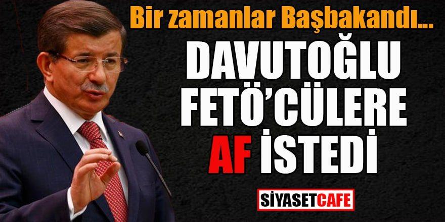 Ahmet Davutoğlu FETÖ'cülere af istedi