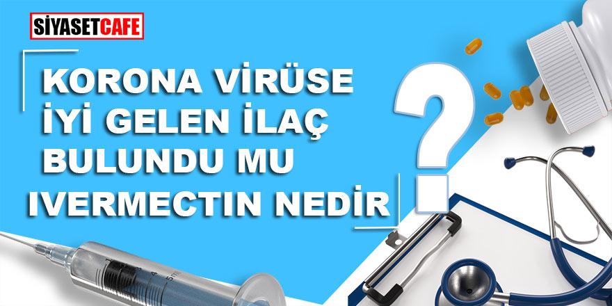 Korona virüsü iyi gelen ilaç bulundu mu? Ivermectin (İvermektin) nedir?