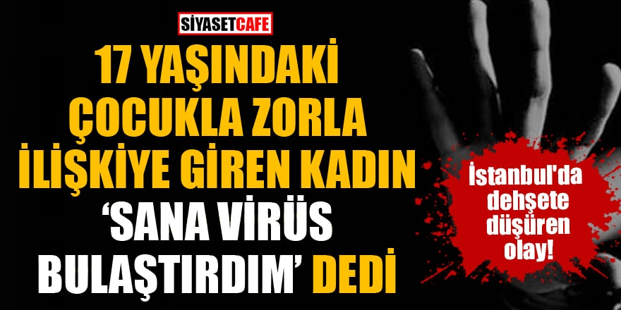 """İstanbul'da 17 yaşındaki çocukla zorla ilişkiye giren kadın """"Sana virüs bulaştırdım"""" dedi"""
