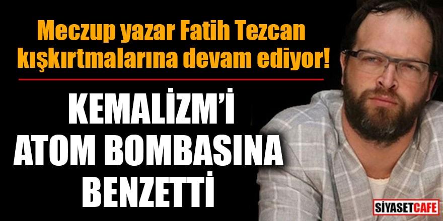 Meczup yazar Fatih Tezcan kışkırtmalarına devam ediyor! Kemalizm'i atom bombasına benzetti