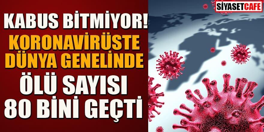 Koronavirüs bitmiyor! Dünya genelinde ölü sayısı 80 bini  geçti!
