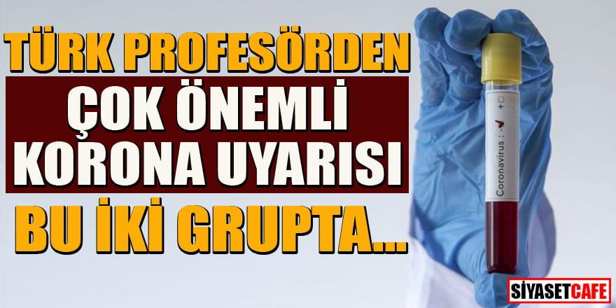 Türk profesörden çok önemli koronavirüs uyarısı: Bu iki grupta...