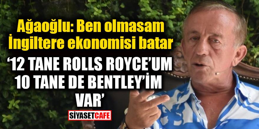 Ali Ağaoğlu: '12 tane Rolls Royce'um, 10 tane de Bentley'im var'