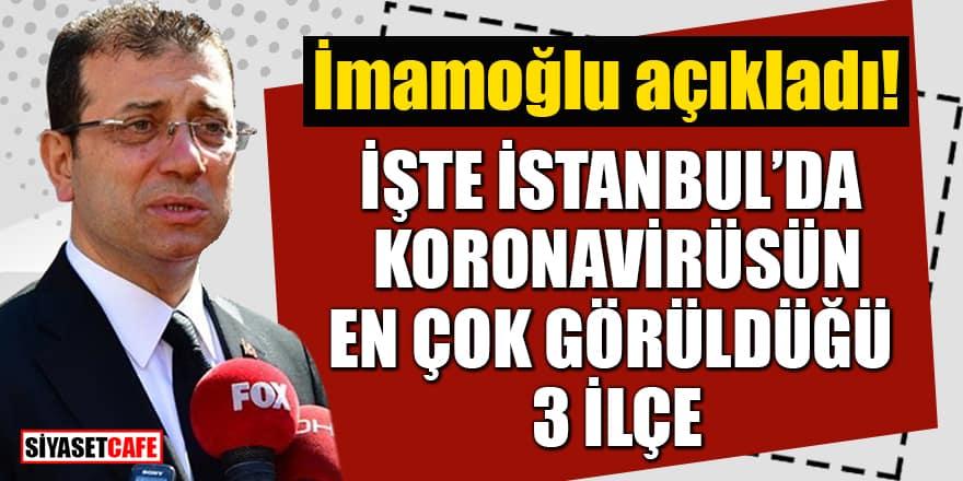 İmamoğlu İstanbul'da koronavirüsün en çok görüldüğü 3 ilçeyi açıkladı