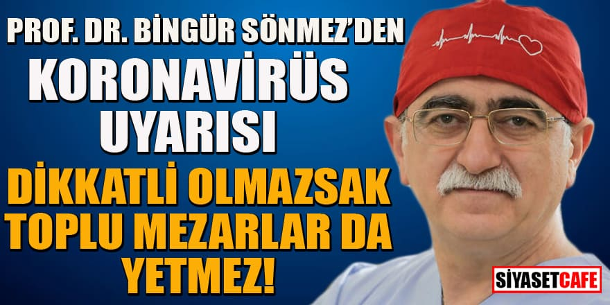 Prof. Dr. Bingür Sönmez'den flaş uyarı: Dikkatli olmazsak toplu mezarlar da yetmez