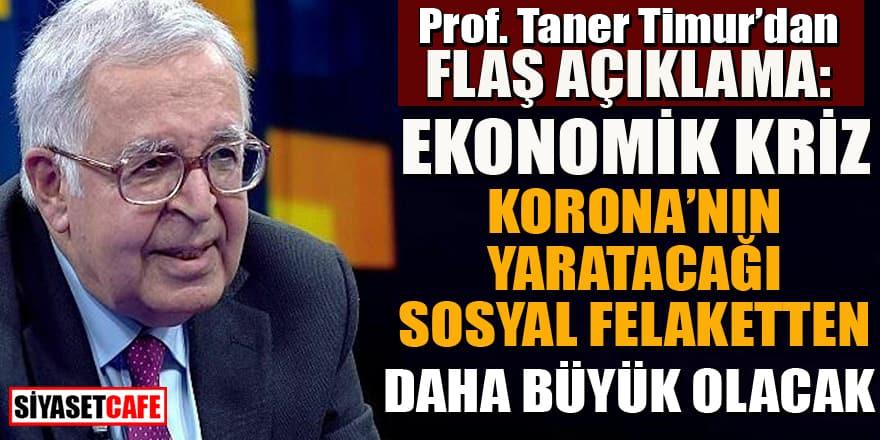 Prof. Taner Timur'dan uyarı: Ekonomik kriz virüsten daha büyük olacak