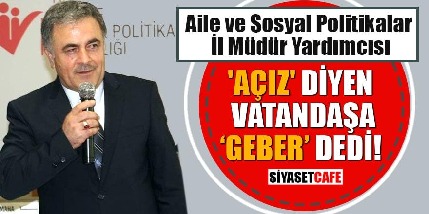 Aile ve Sosyal Politikalar İl Müdür Yardımcısı Nail Noğay, 'Açız' diyen vatandaşa 'geber' dedi!