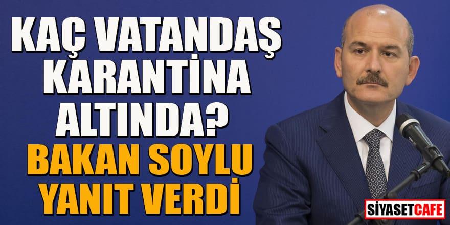 İçişleri Bakanı Soylu kaç kişinin karantinada olduğunu açıkladı!
