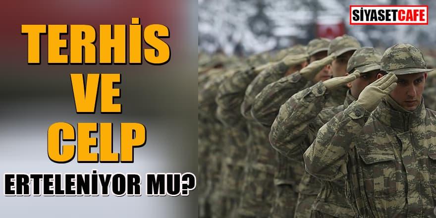 Askerlikte terhis ve celp erteleniyor mu?
