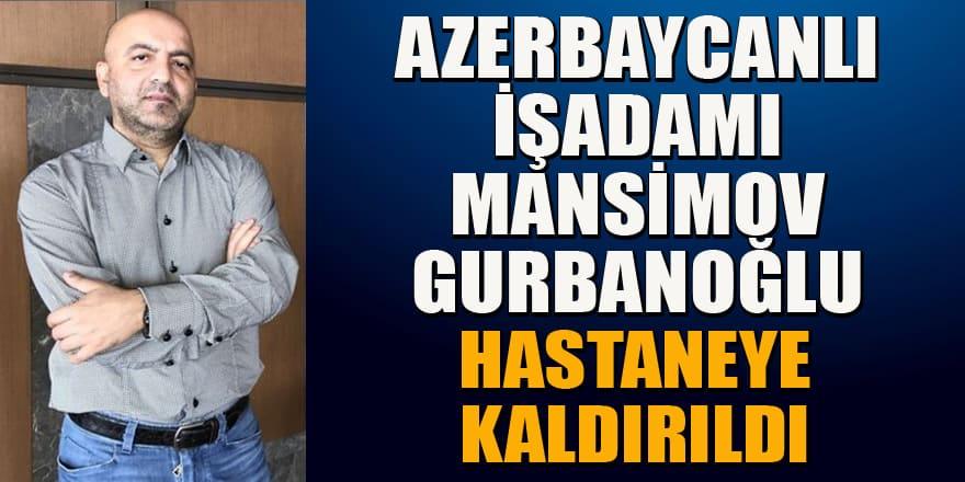 Azerbaycanlı işadamı Mansimov Gurbanoğlu hastaneye kaldırıldı