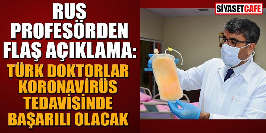 Rus profesörden flaş açıklama: Türk doktorlar koronavirüs tedavisinde başarılı olacak