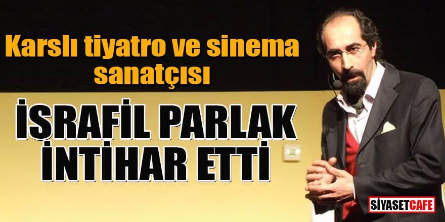 Karslı tiyatro ve sinema sanatçısı İsrafil parlak intihar etti
