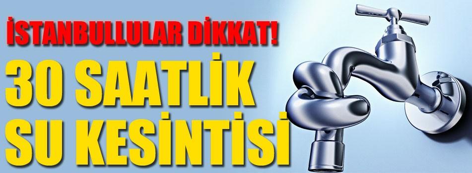 İstanbul'da 30 saatlik su kesintisi!
