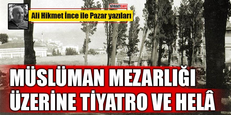 Ali Hikmet İnce yazdı: Müslüman Mezarlığı Üzerine Tiyatro ve Helâ