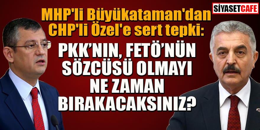 MHP'li Büyükataman'dan CHP'li Özel'e sert tepki: PKK'nın, FETÖ'nün sözcüsü olmayı ne zaman bırakacaksınız?