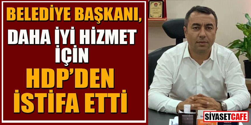 Belediye Başkanı, daha iyi hizmet için HDP'den istifa etti