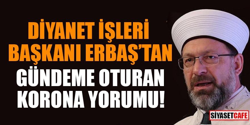 Diyanet İşleri Başkanı Erbaş'tan gündeme oturan korona yorumu!