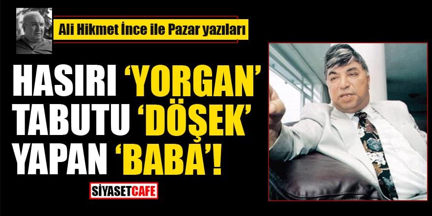 Ali Hikmet İnce yazdı:Hasırı 'Yorgan' Tabutu 'Döşek' Edinen 'Baba'!