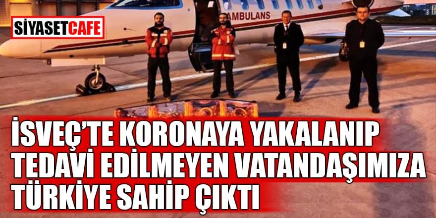 İsveç'te koronaya yakalanıp tedavi edilmeyen vatandaşımıza Türkiye sahip çıktı