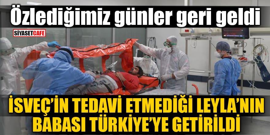 İsveç'in tedavi etmediği Leyla'nın babası Türkiye'ye getirildi