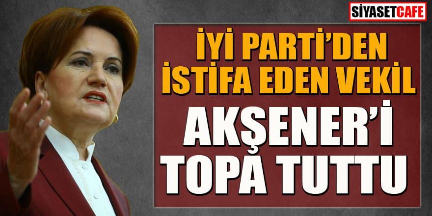 İYİ Parti'den istifa eden vekil Akşener'i topa tuttu!