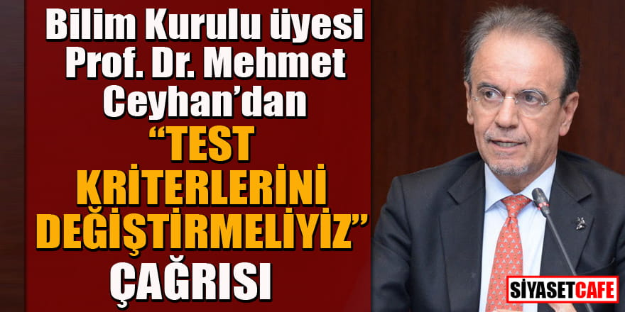 Bilim Kurulu üyesi Prof. Dr. Mehmet Ceyhan'dan çağrı: Test kriterleri değişmeli